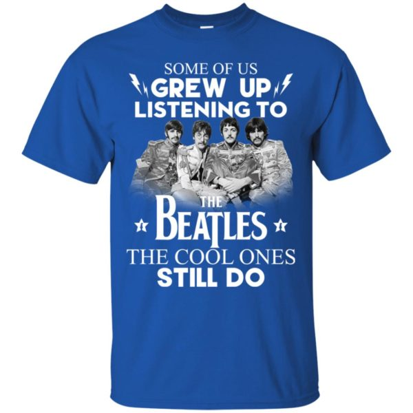 Some Of Us Grew Up Listening To The Beatles The Cool Ones Still Do Shirt