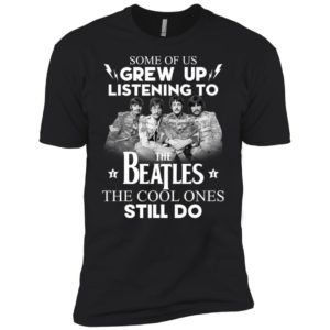 Some Of Us Grew Up Listening To The Beatles Shirt