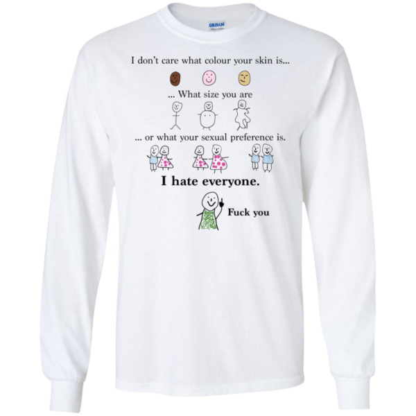 I Don't Care What Colour Your Skin I Hate Everyone Shirt